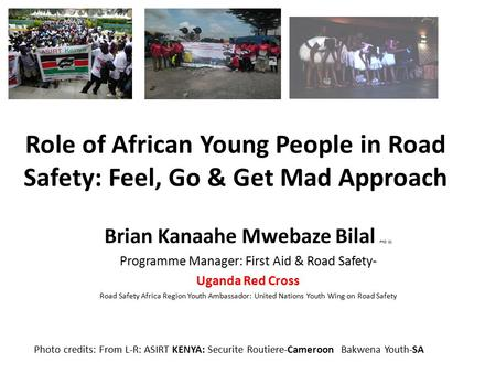 Role of African Young People in Road Safety: Feel, Go & Get Mad Approach Brian Kanaahe Mwebaze Bilal PhD (c) Programme Manager: First Aid & Road Safety-