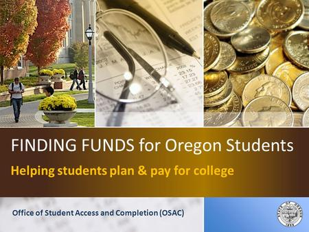 FINDING FUNDS for Oregon Students Helping students plan & pay for college Office of Student Access and Completion (OSAC)