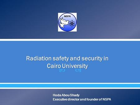  Radiation safety and security in Cairo University Hoda Abou Shady Executive director and founder of NSPA.