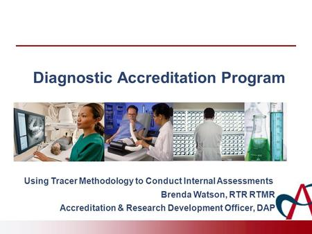 Diagnostic Accreditation Program Using Tracer Methodology to Conduct Internal Assessments Brenda Watson, RTR RTMR Accreditation & Research Development.