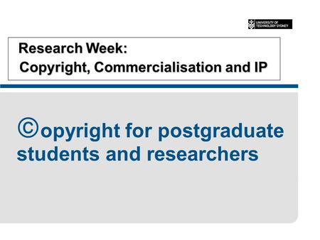 Research Week: Copyright, Commercialisation and IP Research Week: Copyright, Commercialisation and IP  opyright for postgraduate students and researchers.