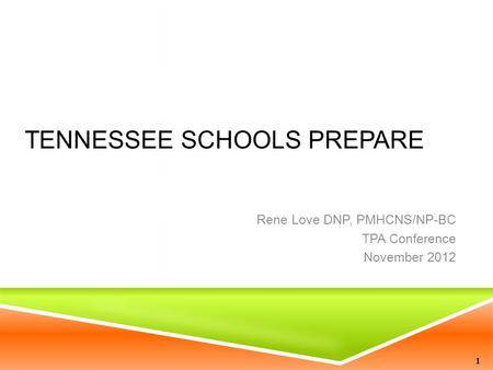 TENNESSEE SCHOOLS PREPARE Rene Love DNP, PMHCNS/NP-BC TPA Conference November 2012 1.