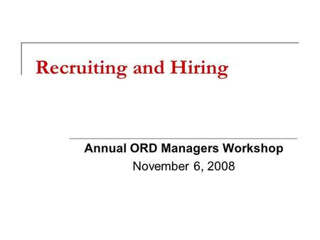 Recruiting and Hiring Annual ORD Managers Workshop November 6, 2008.