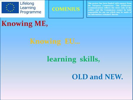 Knowing ME, Knowing EU… learning skills, OLD and NEW. This project has been funded with support from the European Commission. This publication [communication]