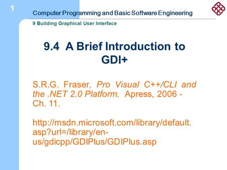 Computer Programming and Basic Software Engineering 9 Building Graphical User Interface 1 9.4 A Brief Introduction to GDI+ S.R.G. Fraser, Pro Visual C++/CLI.