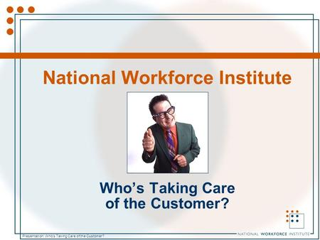 Presentation: Who's Taking Care of the Customer? National Workforce Institute Who's Taking Care of the Customer?