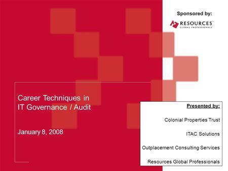Career Techniques in IT Governance / Audit January 8, 2008 Sponsored by: Presented by: Colonial Properties Trust ITAC Solutions Outplacement Consulting.