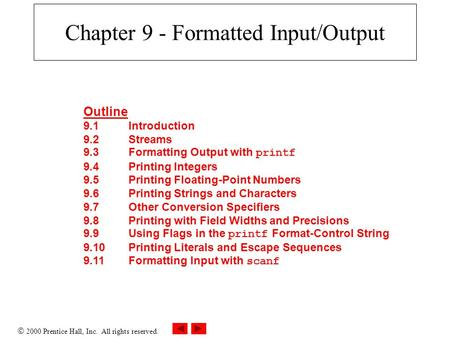  2000 Prentice Hall, Inc. All rights reserved. Chapter 9 - Formatted Input/Output Outline 9.1Introduction 9.2Streams 9.3Formatting Output with printf.