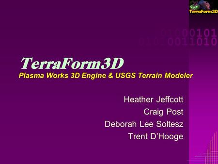 00001000101 00001010011010 00001000101 00001010011010 TerraForm3D Plasma Works 3D Engine & USGS Terrain Modeler Heather Jeffcott Craig Post Deborah Lee.