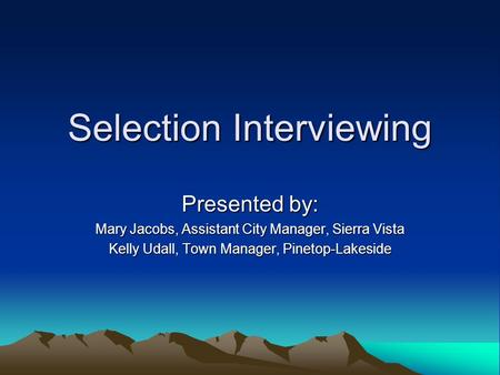 Selection Interviewing Presented by: Mary Jacobs, Assistant City Manager, Sierra Vista Kelly Udall, Town Manager, Pinetop-Lakeside.