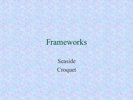 1 Frameworks Seaside Croquet. 2 Frameworks Interface design and functional factoring constitute the key intellectual content of software and are far more.