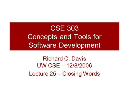 CSE 303 Concepts and Tools for Software Development Richard C. Davis UW CSE – 12/8/2006 Lecture 25 – Closing Words.