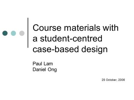 Course materials with a student-centred case-based design Paul Lam Daniel Ong 25 October, 2006.