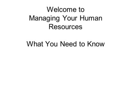 Welcome to Managing Your Human Resources What You Need to Know.