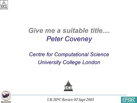 UK HPC Review 05 Sept 2005 Paris, 31 March 2003 Give me a suitable title.... Peter Coveney Centre for Computational Science University College London.