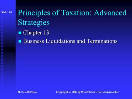 McGraw-Hill/Irwin Copyright (c) 2002 by the McGraw-Hill Companies Inc Principles of Taxation: Advanced Strategies Chapter 13 Chapter 13 Business Liquidations.
