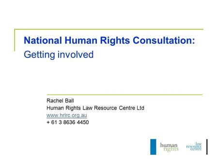 National Human Rights Consultation: Getting involved Rachel Ball Human Rights Law Resource Centre Ltd www.hrlrc.org.au + 61 3 8636 4450.