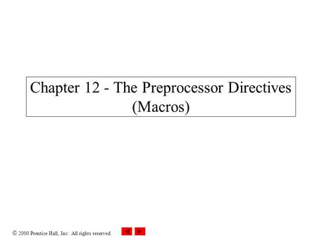 2000 Prentice Hall, Inc. All rights reserved. Chapter 12 - The Preprocessor Directives (Macros)