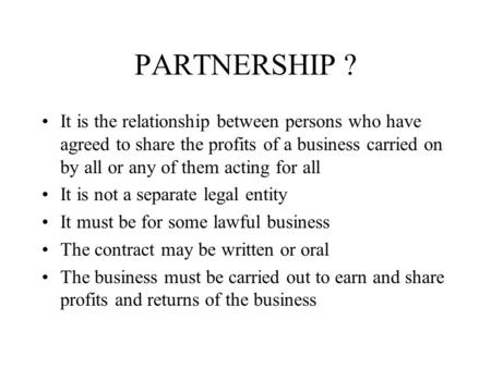 PARTNERSHIP ? It is the relationship between persons who have agreed to share the profits of a business carried on by all or any of them acting for all.