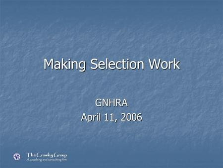The Crowley Group A coaching and consulting firm Making Selection Work GNHRA April 11, 2006.