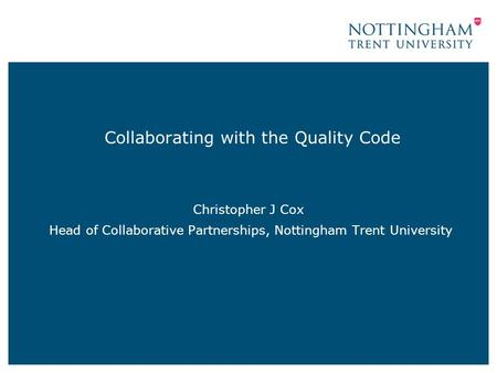 Collaborating with the Quality Code Christopher J Cox Head of Collaborative Partnerships, Nottingham Trent University.