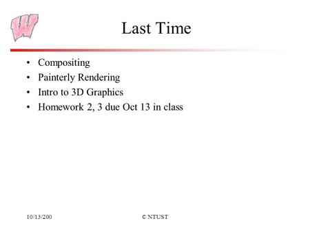 10/13/200© NTUST Last Time Compositing Painterly Rendering Intro to 3D Graphics Homework 2, 3 due Oct 13 in class.