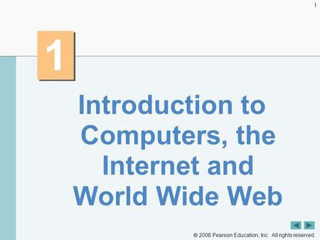  2008 Pearson Education, Inc. All rights reserved. 1 1 1 Introduction to Computers, the Internet and World Wide Web.