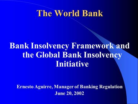 The World Bank Bank Insolvency Framework and the Global Bank Insolvency Initiative Ernesto Aguirre, Manager of Banking Regulation June 20, 2002.
