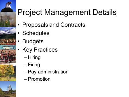 Project Management Details Proposals and Contracts Schedules Budgets Key Practices –Hiring –Firing –Pay administration –Promotion.