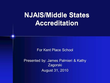NJAIS/Middle States Accreditation For Kent Place School Presented by: James Palmieri & Kathy Zagorski August 31, 2010.