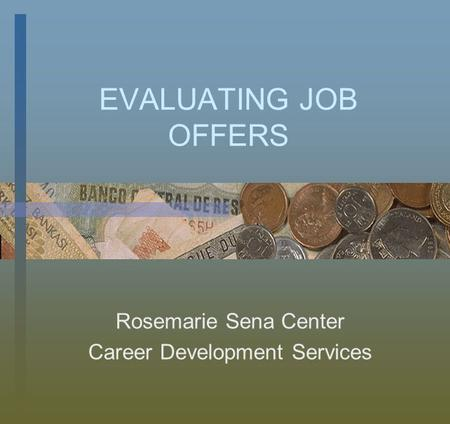 EVALUATING JOB OFFERS Rosemarie Sena Center Career Development Services.