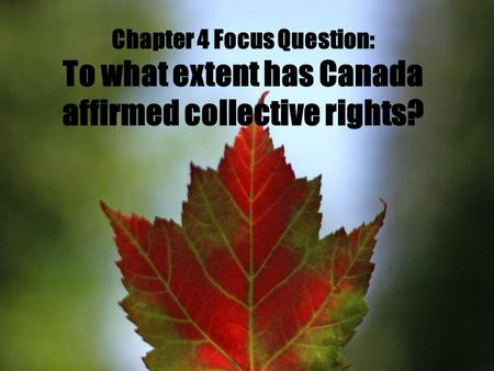 Chapter 4 Focus Question: To what extent has Canada affirmed collective rights?