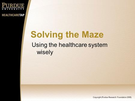 Copyright (Purdue Research Foundation 2008) Solving the Maze Using the healthcare system wisely.