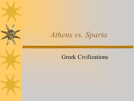 Athens vs. Sparta Greek Civilizations. Athens  Athenian Direct Democracy –All citizens (males over 18) were equal before the court and participated in.