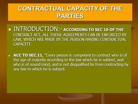 CONTRACTUAL CAPACITY OF THE PARTIES INTRODUCTION:- ACCORDING TO SEC 10 OF THE CONTRACT ACT, ALL THOSE AGREEMENTS CAN BE ENFORCED BY LAW, WHICH ARE MADE.