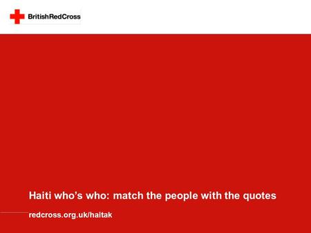 Haiti who's who: match the people with the quotes redcross.org.uk/haitak.