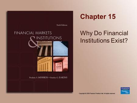 Chapter 15 Why Do Financial Institutions Exist?. Copyright © 2009 Pearson Prentice Hall. All rights reserved. 15-2 Chapter Preview In this chapter, we.