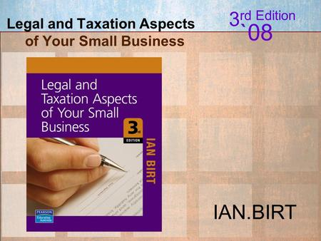 Legal and Taxation Aspects of your Small Business; I.Birt © 2007 Pearson Education Australia Legal and Taxation Aspects of Your Small Business 3 rd Edition.