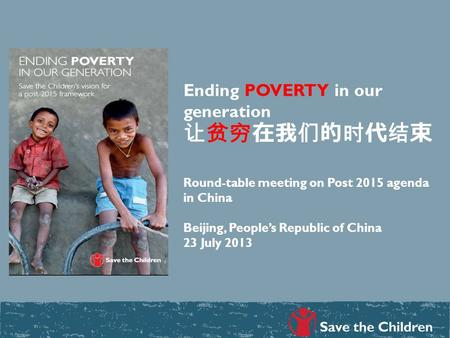 Ending POVERTY in our generation 让贫穷在我们的时代结束 Round-table meeting on Post 2015 agenda in China Beijing, People's Republic of China 23 July 2013.