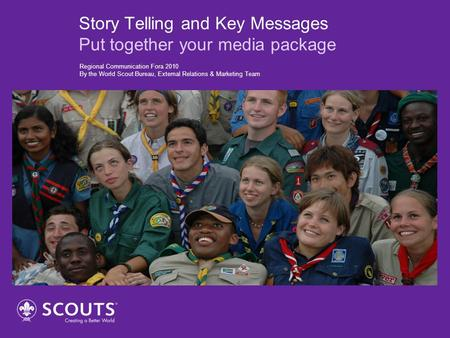 Story Telling and Key Messages Put together your media package Regional Communication Fora 2010 By the World Scout Bureau, External Relations & Marketing.