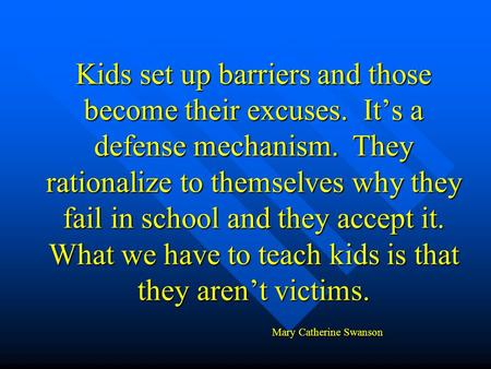 Kids set up barriers and those become their excuses. It's a defense mechanism. They rationalize to themselves why they fail in school and they accept it.