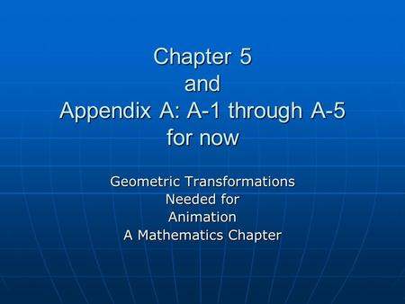 Chapter 5 and Appendix A: A-1 through A-5 for now Geometric Transformations Needed for Animation A Mathematics Chapter.