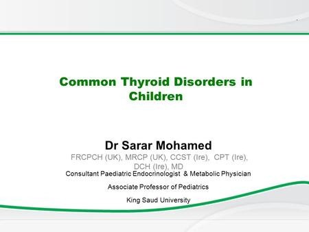 . Common Thyroid Disorders in Children Dr Sarar Mohamed FRCPCH (UK), MRCP (UK), CCST (Ire), CPT (Ire), DCH (Ire), MD Consultant Paediatric Endocrinologist.