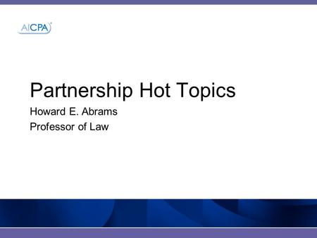 Partnership Hot Topics Howard E. Abrams Professor of Law.