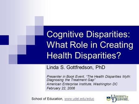 School of Education, www.udel.edu/educwww.udel.edu/educ Cognitive Disparities: What Role in Creating Health Disparities? Linda S. Gottfredson, PhD Presenter.