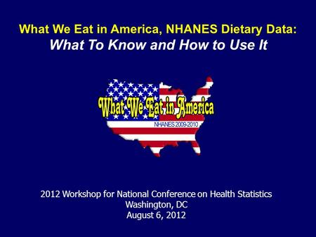 What We Eat in America, NHANES Dietary Data: What To Know and How to Use It 2012 Workshop for National Conference on Health Statistics Washington, DC August.
