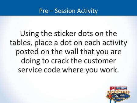Pre – Session Activity Using the sticker dots on the tables, place a dot on each activity posted on the wall that you are doing to crack the customer service.