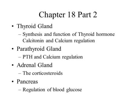 Chapter 18 Part 2 Thyroid Gland –Synthesis and function of Thyroid hormone Calcitonin and Calcium regulation Parathyroid Gland –PTH and Calcium regulation.