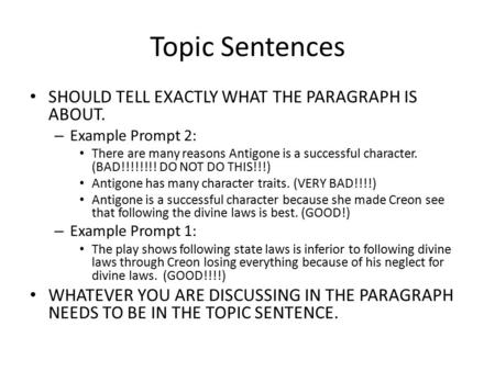 Topic Sentences SHOULD TELL EXACTLY WHAT THE PARAGRAPH IS ABOUT. – Example Prompt 2: There are many reasons Antigone is a successful character. (BAD!!!!!!!!