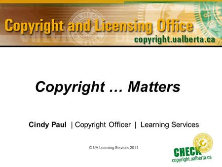 Copyright … Matters Cindy Paul | Copyright Officer | Learning Services © UA Learning Services 2011.